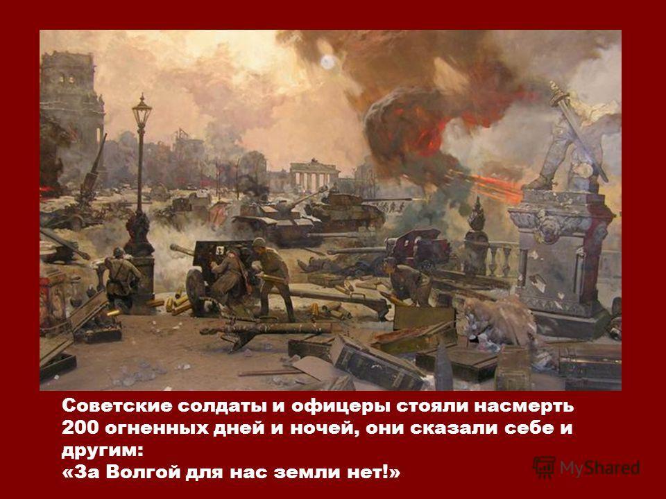 Советские солдаты и офицеры стояли насмерть 200 огненных дней и ночей, они сказали себе и другим: «За Волгой для нас земли нет!»
