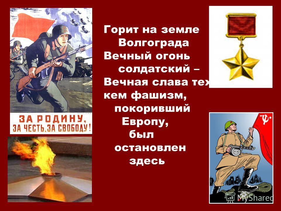 Горит на земле Волгограда Вечный огонь солдатский – Вечная слава тех, кем фашизм, покоривший Европу, был остановлен здесь