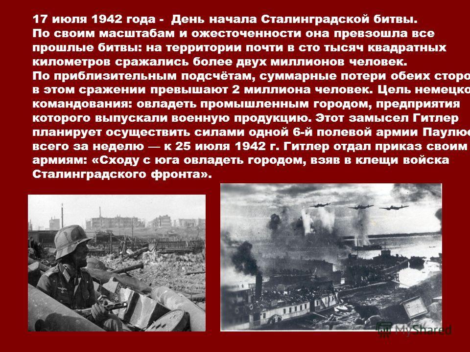 17 июля 1942 года - День начала Сталинградской битвы. По своим масштабам и ожесточенности она превзошла все прошлые битвы: на территории почти в сто тысяч квадратных километров сражались более двух миллионов человек. По приблизительным подсчётам, сум