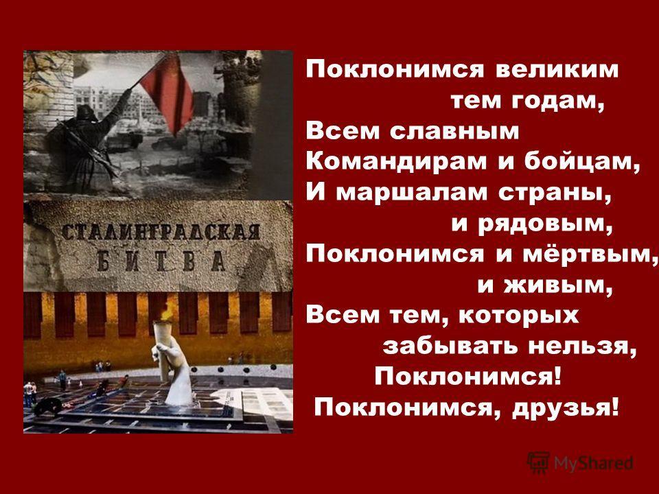 Поклонимся великим тем годам, Всем славным Командирам и бойцам, И маршалам страны, и рядовым, Поклонимся и мёртвым, и живым, Всем тем, которых забывать нельзя, Поклонимся! Поклонимся, друзья!