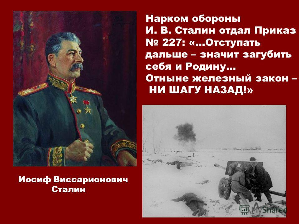 Нарком обороны И. В. Сталин отдал Приказ 227: «…Отступать дальше – значит загубить себя и Родину… Отныне железный закон – НИ ШАГУ НАЗАД!» Иосиф Виссарионович Сталин