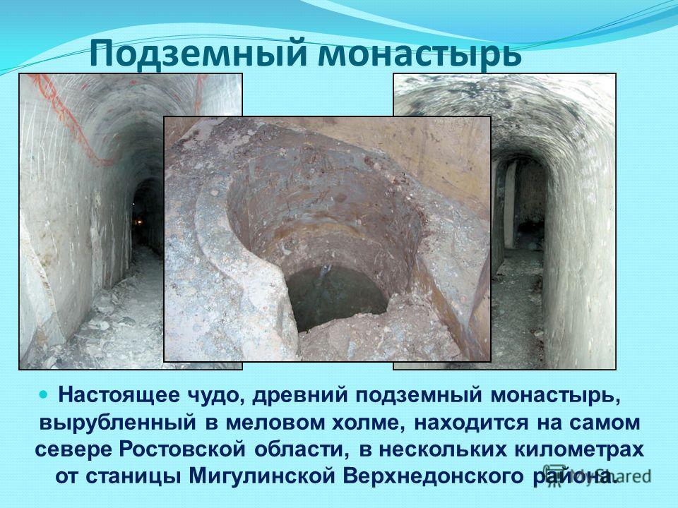 Подземный монастырь Настоящее чудо, древний подземный монастырь, вырубленный в меловом холме, находится на самом севере Ростовской области, в нескольких километрах от станицы Мигулинской Верхнедонского района.