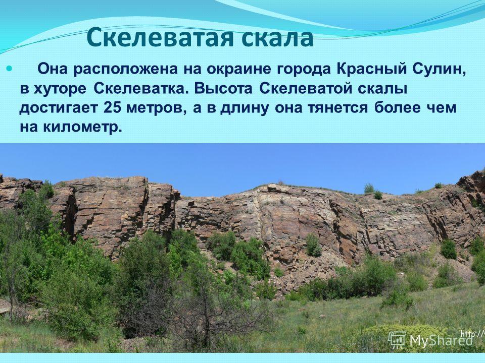 Скелеватая скала Она расположена на окраине города Красный Сулин, в хуторе Скелеватка. Высота Скелеватой скалы достигает 25 метров, а в длину она тянется более чем на километр.