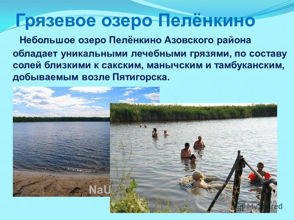 Небольшое озеро Пелёнкино Азовского района обладает уникальными лечебными грязями, по составу солей близкими к сакским, манычским и тамбуканским, добываемым возле Пятигорска. Грязевое озеро Пелёнкино