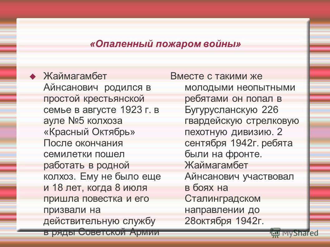 «Опаленный пожаром войны» Жаймагамбет Айнсанович родился в простой крестьянской семье в августе 1923 г. в ауле 5 колхоза «Красный Октябрь» После окончания семилетки пошел работать в родной колхоз. Ему не было еще и 18 лет, когда 8 июля пришла повестк