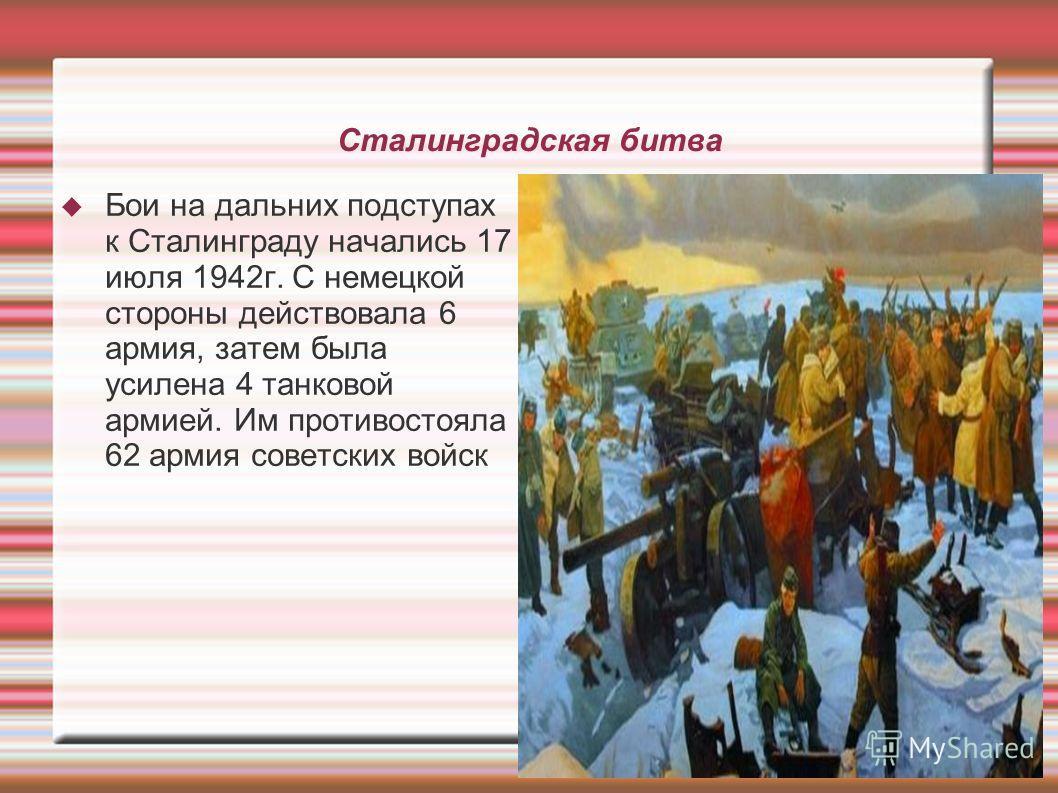 Сталинградская битва Бои на дальних подступах к Сталинграду начались 17 июля 1942 г. С немецкой стороны действовала 6 армия, затем была усилена 4 танковой армией. Им противостояла 62 армия советских войск