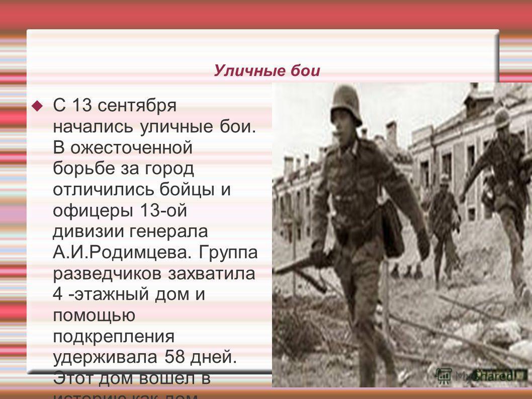 Уличные бои С 13 сентября начались уличные бои. В ожесточенной борьбе за город отличились бойцы и офицеры 13-ой дивизии генерала А.И.Родимцева. Группа разведчиков захватила 4 -этажный дом и помощью подкрепления удерживала 58 дней. Этот дом вошел в ис