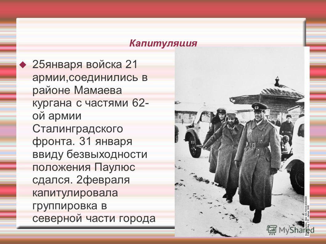 Капитуляция 25 января войска 21 армии,соединились в районе Мамаева кургана с частями 62- ой армии Сталинградского фронта. 31 января ввиду безвыходности положения Паулюс сдался. 2 февраля капитулировала группировка в северной части города