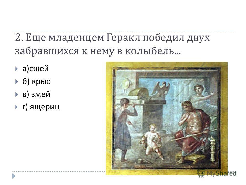2. Еще младенцем Геракл победил двух забравшихся к нему в колыбель... а ) ежей б ) крыс в ) змей г ) ящериц