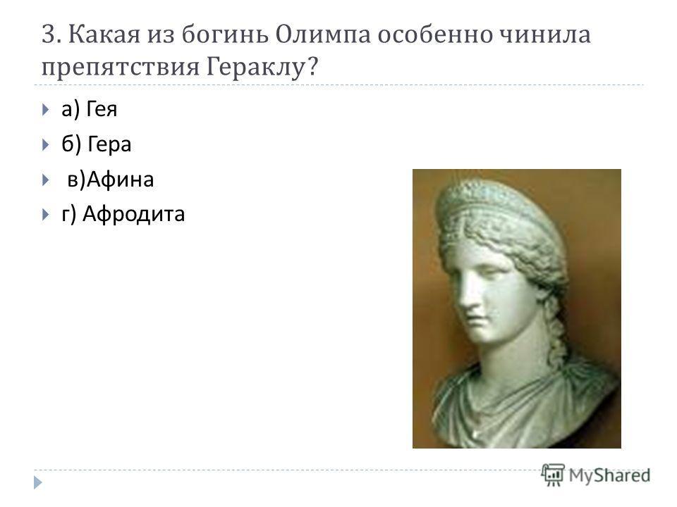 3. Какая из богинь Олимпа особенно чинила препятствия Гераклу ? а ) Гея б ) Гера в ) Афина г ) Афродита