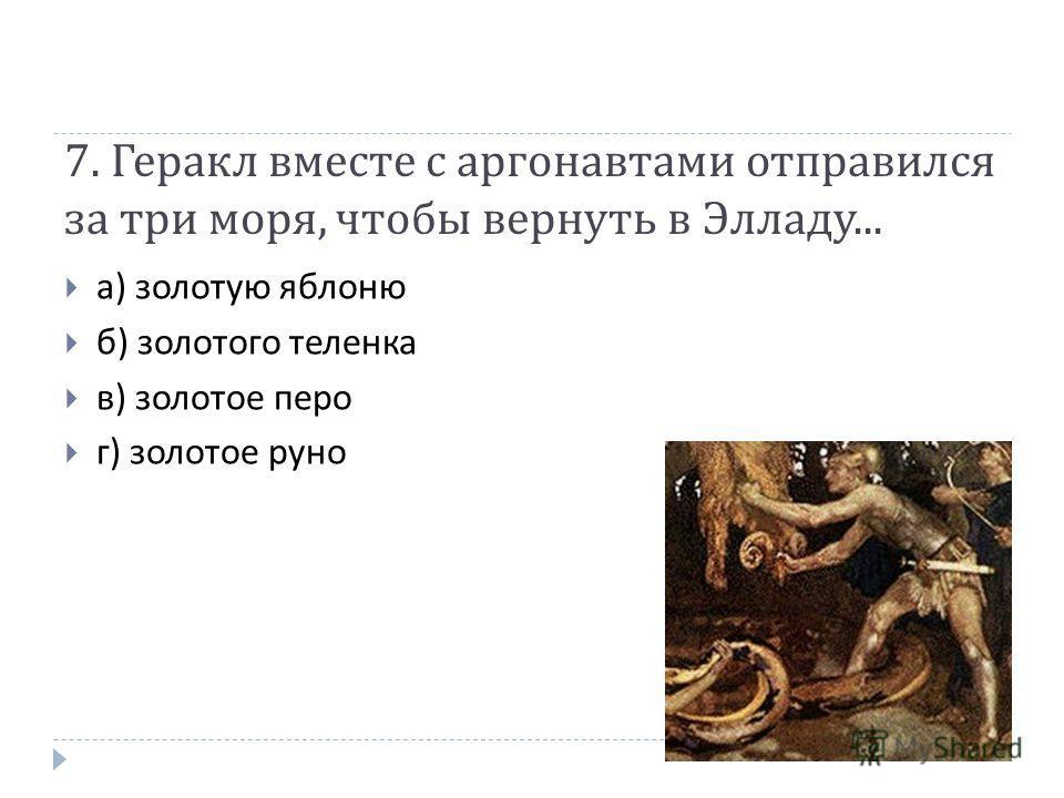 7. Геракл вместе с аргонавтами отправился за три моря, чтобы вернуть в Элладу... а ) золотую яблоню б ) золотого теленка в ) золотое перо г ) золотое руно