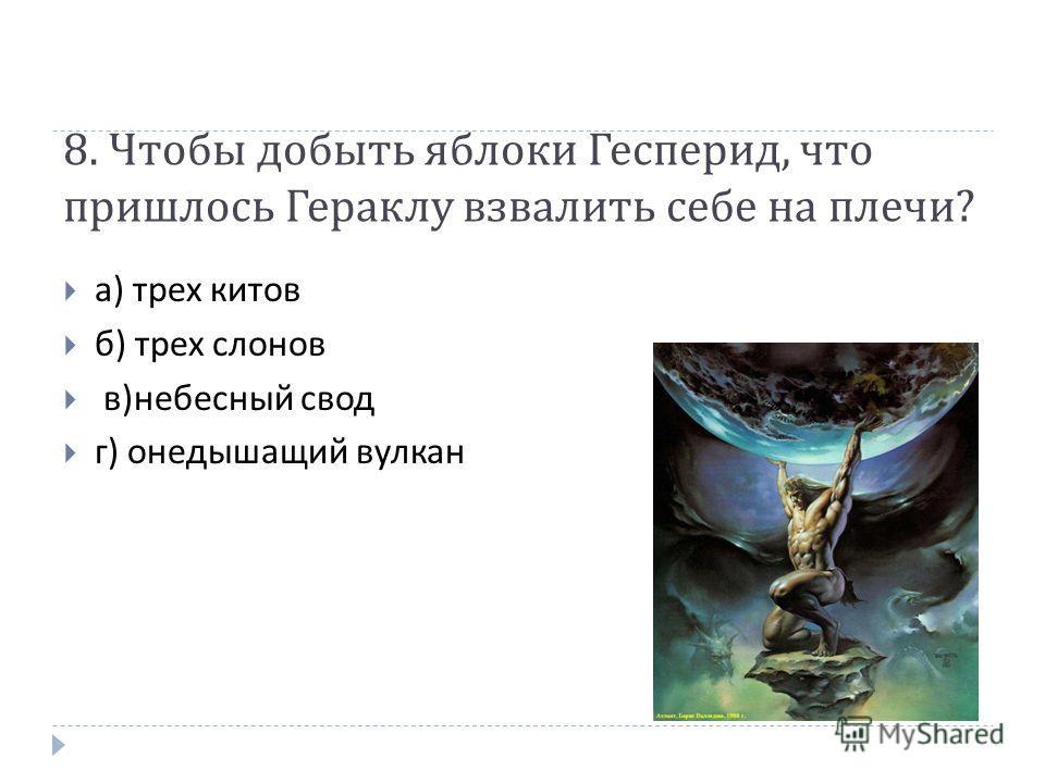 8. Чтобы добыть яблоки Гесперид, что пришлось Гераклу взвалить себе на плечи ? а ) трех китов б ) трех слонов в ) небесный свод г ) онедышащий вулкан