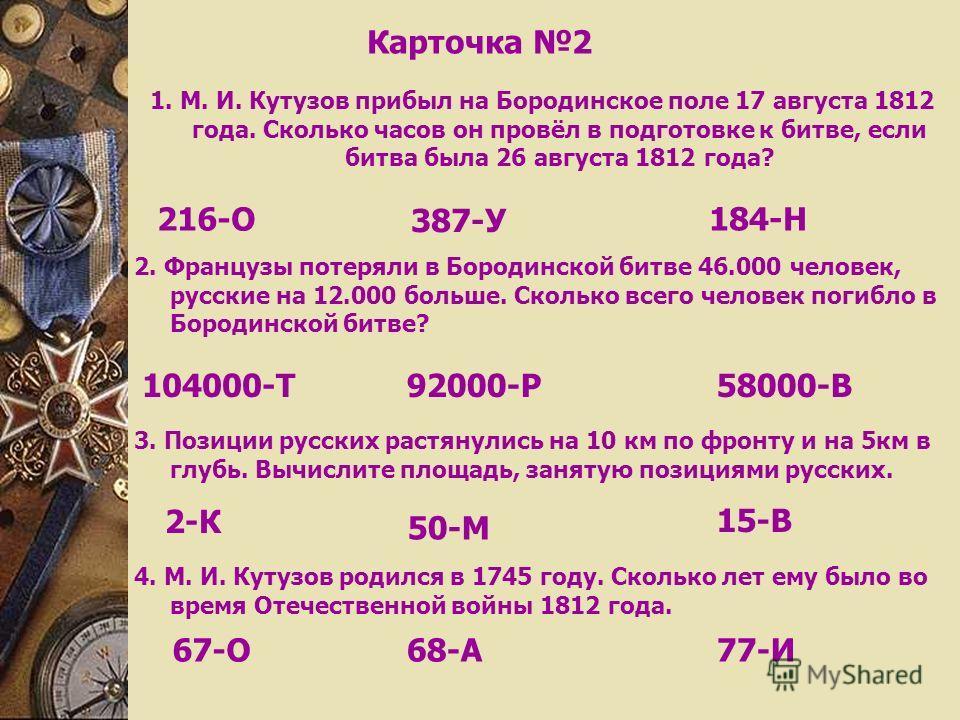 Карточка 2 1. М. И. Кутузов прибыл на Бородинское поле 17 августа 1812 года. Сколько часов он провёл в подготовке к битве, если битва была 26 августа 1812 года? 2. Французы потеряли в Бородинской битве 46.000 человек, русские на 12.000 больше. Скольк