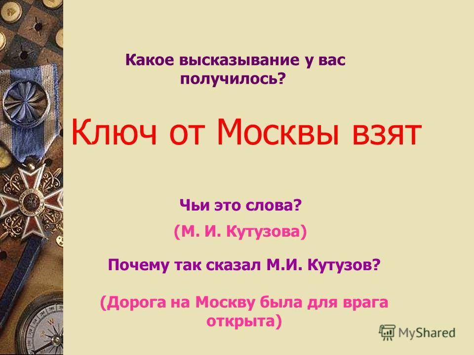 Какое высказывание у вас получилось? Ключ от Москвы взят Чьи это слова? (М. И. Кутузова) (Дорога на Москву была для врага открыта) Почему так сказал М.И. Кутузов?