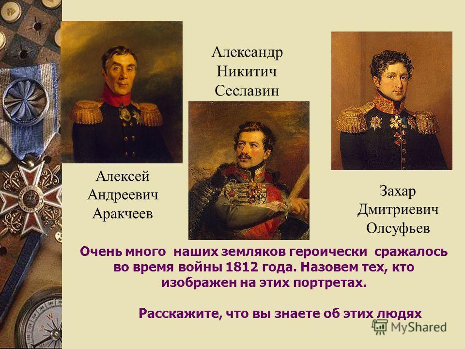 Очень много наших земляков героически сражалось во время войны 1812 года. Назовем тех, кто изображен на этих портретах. Расскажите, что вы знаете об этих людях Алексей Андреевич Аракчеев Александр Никитич Сеславин Захар Дмитриевич Олсуфьев