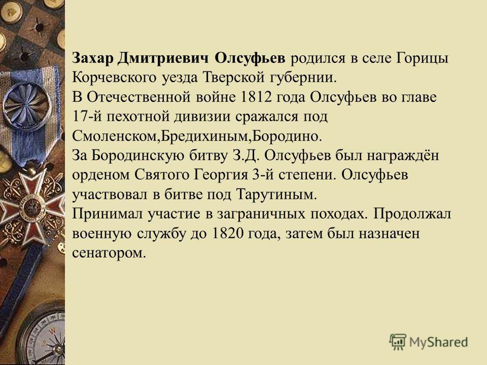 Захар Дмитриевич Олсуфьев родился в селе Горицы Корчевского уезда Тверской губернии. В Отечественной войне 1812 года Олсуфьев во главе 17-й пехотной дивизии сражался под Смоленском,Бредихиным,Бородино. За Бородинскую битву З.Д. Олсуфьев был награждён