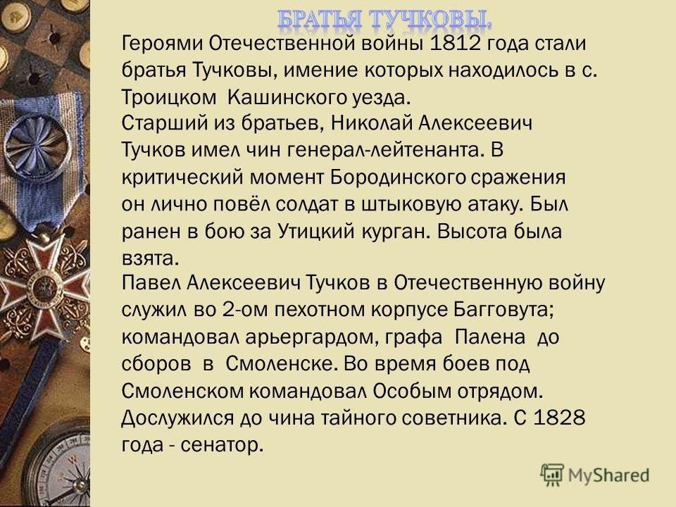 Старший из братьев, Николай Алексеевич Тучков имел чин генерал-лейтенанта. В критический момент Бородинского сражения он лично повёл солдат в штыковую атаку. Был ранен в бою за Утицкий курган. Высота была взята. Павел Алексеевич Тучков в Отечественну