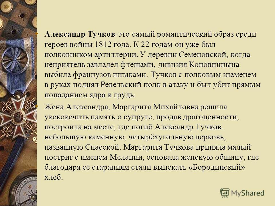 Александр Тучков-это самый романтический образ среди героев войны 1812 года. К 22 годам он уже был полковником артиллерии. У деревни Семеновской, когда неприятель завладел флешами, дивизия Коновницына выбила французов штыками. Тучков с полковым знаме