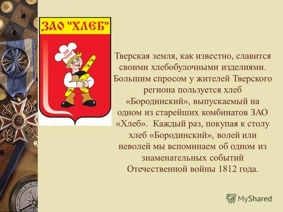 Тверская земля, как известно, славится своими хлебобулочными изделиями. Большим спросом у жителей Тверского региона пользуется хлеб «Бородинский», выпускаемый на одном из старейших комбинатов ЗАО «Хлеб». Каждый раз, покупая к столу хлеб «Бородинский»