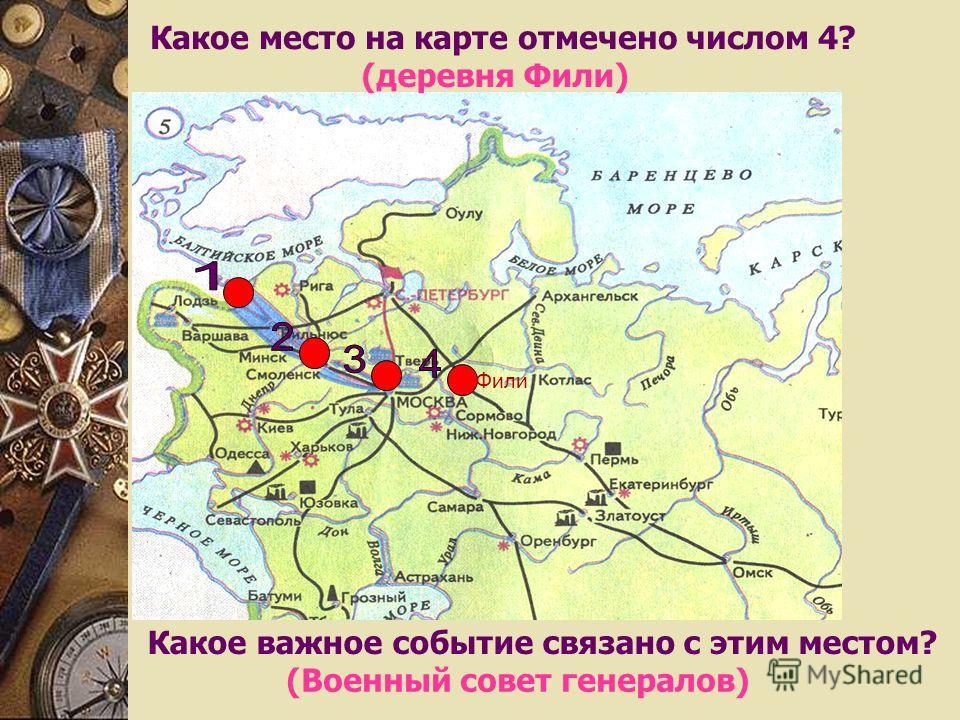 Какое место на карте отмечено числом 4? (деревня Фили) Какое важное событие связано с этим местом? (Военный совет генералов) Фили