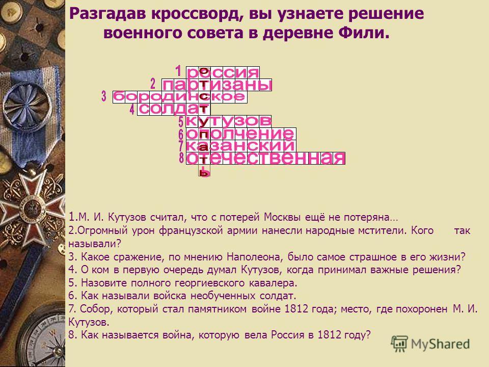1. М. И. Кутузов считал, что с потерей Москвы ещё не потеряна… 2. Огромный урон французской армии нанесли народные мстители. Кого так называли? 3. Какое сражение, по мнению Наполеона, было самое страшное в его жизни? 4. О ком в первую очередь думал К