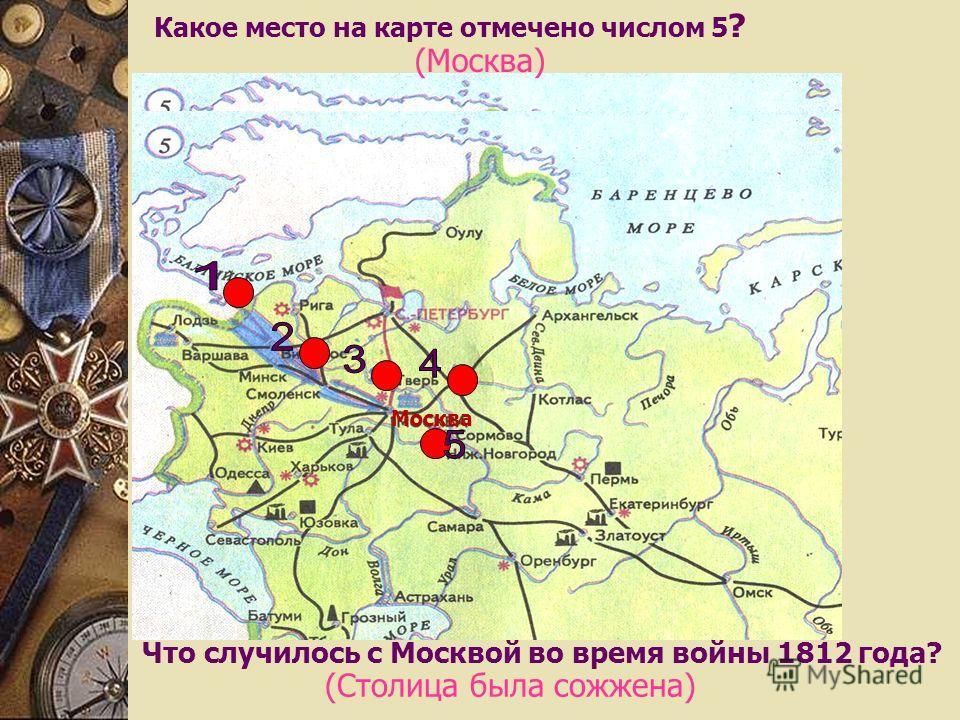 Какое место на карте отмечено числом 5 ? (Москва) Что случилось с Москвой во время войны 1812 года? (Столица была сожжена) Москва
