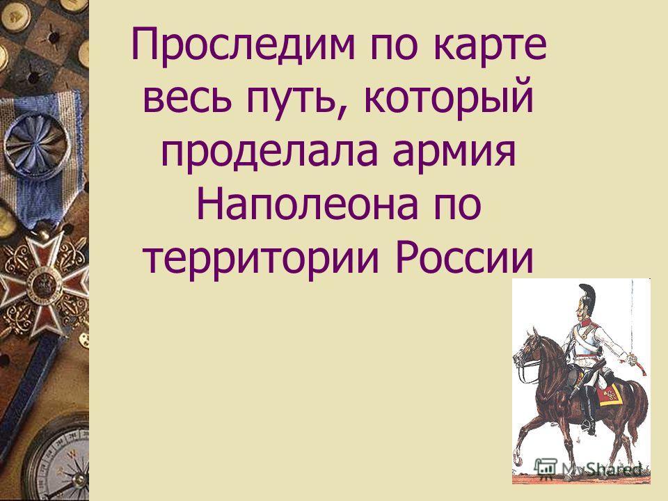 Проследим по карте весь путь, который проделала армия Наполеона по территории России