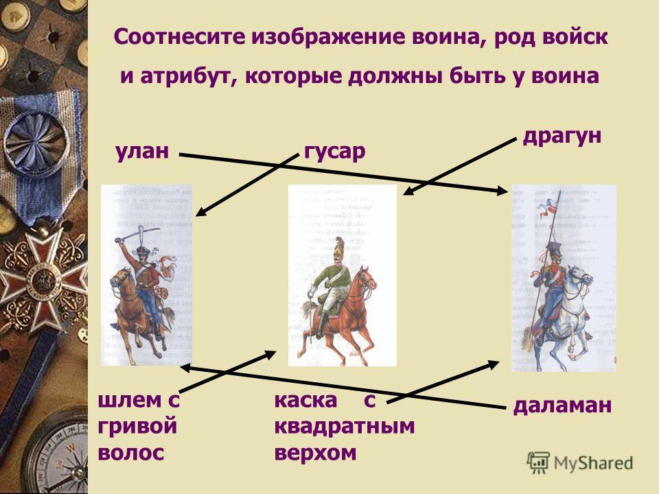 Соотнесите изображение воина, род войск и атрибут, которые должны быть у воина улангусар драгун каска с квадратным верхом даламан шлем с гривой волос