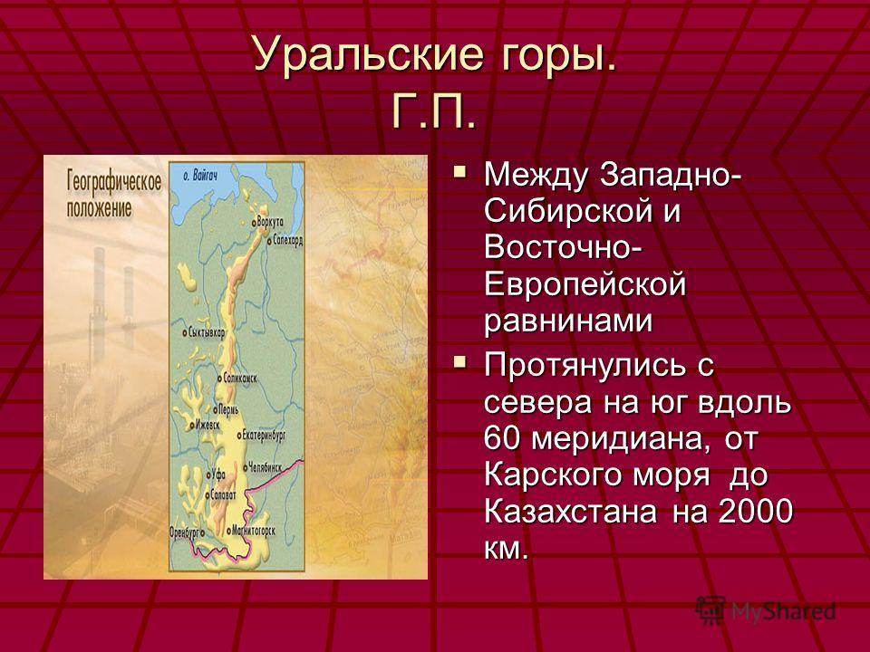 Уральские горы. Г.П. Между Западно- Сибирской и Восточно- Европейской равнинами Между Западно- Сибирской и Восточно- Европейской равнинами Протянулись с севера на юг вдоль 60 меридиана, от Карского моря до Казахстана на 2000 км. Протянулись с севера