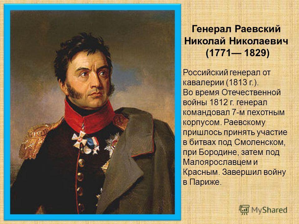 Генерал Раевский Николай Николаевич (1771 1829) Российский генерал от кавалерии (1813 г.). Во время Отечественной войны 1812 г. генерал командовал 7-м пехотным корпусом. Раевскому пришлось принять участие в битвах под Смоленском, при Бородине, затем