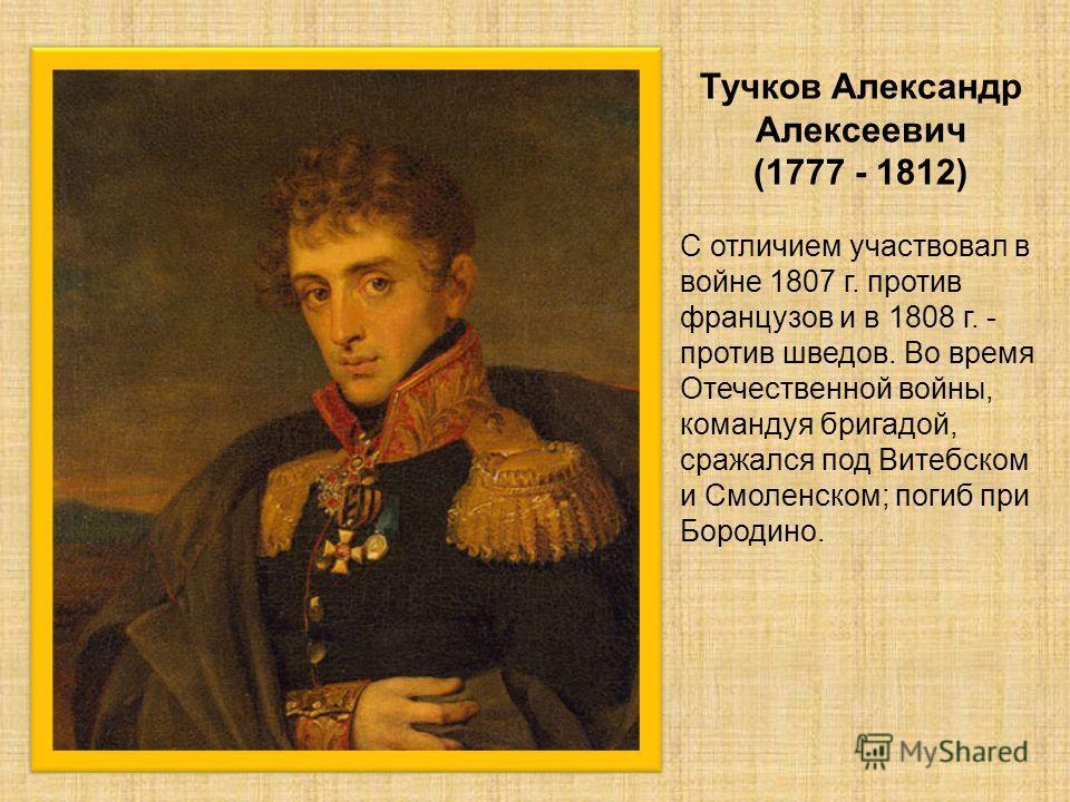 Тучков Александр Алексеевич (1777 - 1812) С отличием участвовал в войне 1807 г. против французов и в 1808 г. - против шведов. Во время Отечественной войны, командуя бригадой, сражался под Витебском и Смоленском; погиб при Бородино.