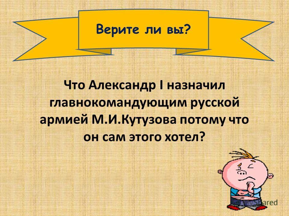 Верите ли вы? Что Александр I назначил главнокомандующим русской армией М.И.Кутузова потому что он сам этого хотел?