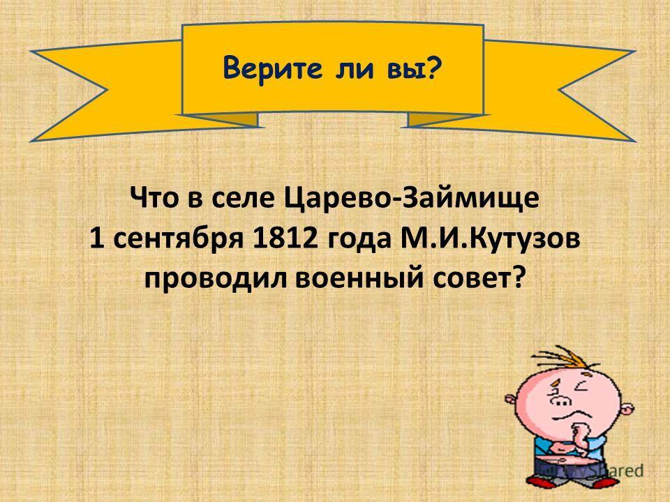 Верите ли вы? Что в селе Царево-Займище 1 сентября 1812 года М.И.Кутузов проводил военный совет?
