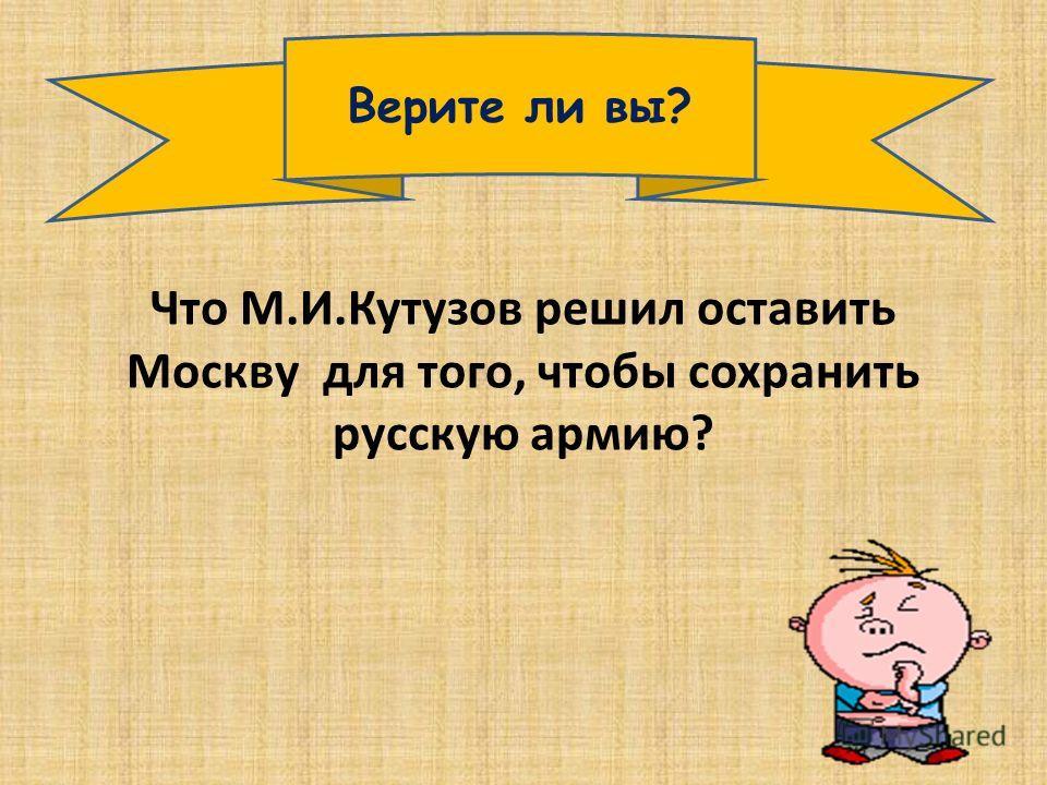 Верите ли вы? Что М.И.Кутузов решил оставить Москву для того, чтобы сохранить русскую армию?