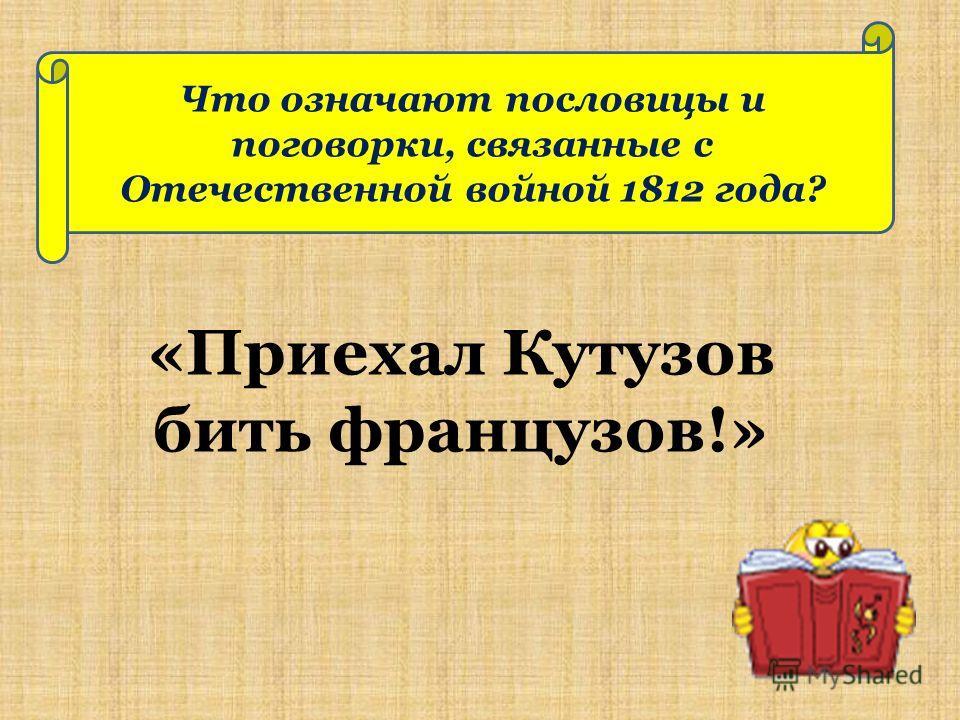 Что означают пословицы и поговорки, связанные с Отечественной войной 1812 года? «Приехал Кутузов бить французов!»