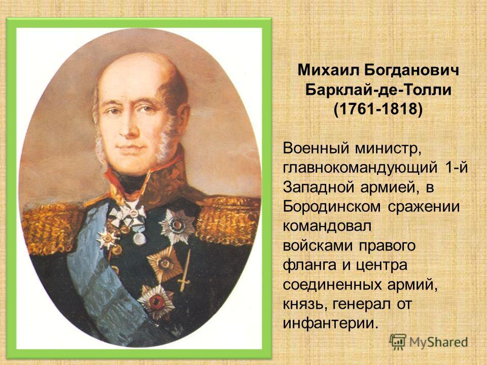 Михаил Богданович Барклай-де-Толли (1761-1818) Военный министр, главнокомандующий 1-й Западной армией, в Бородинском сражении командовал войсками правого фланга и центра соединенных армий, князь, генерал от инфантерии.