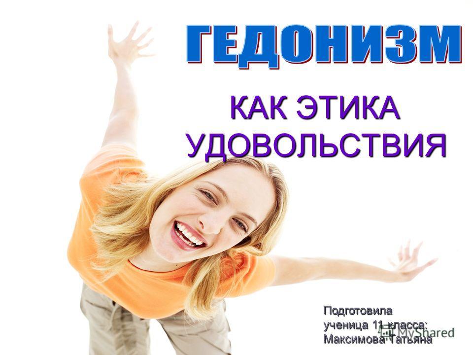 КАК ЭТИКА УДОВОЛЬСТВИЯ КАК ЭТИКА УДОВОЛЬСТВИЯ Подготовила ученица 11 класса: Максимова Татьяна