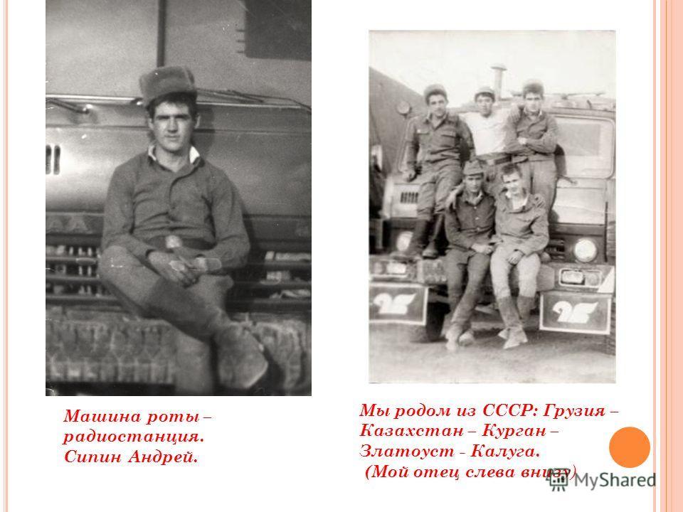 Машина роты – радиостанция. Сипин Андрей. Мы родом из СССР: Грузия – Казахстан – Курган – Златоуст - Калуга. (Мой отец слева внизу )