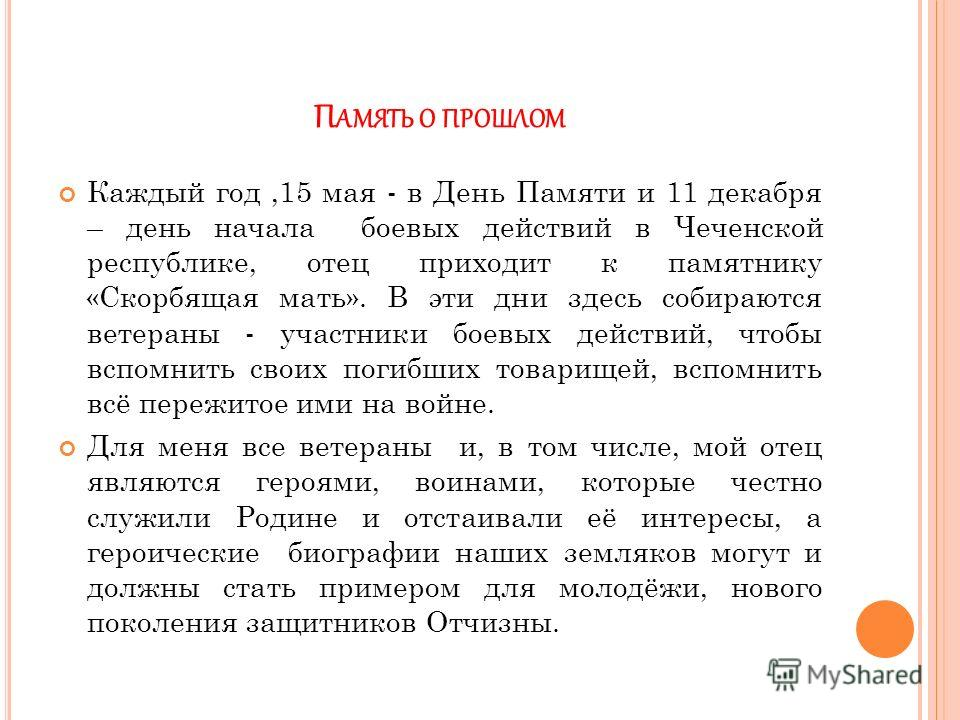 П АМЯТЬ О ПРОШЛОМ Каждый год,15 мая - в День Памяти и 11 декабря – день начала боевых действий в Чеченской республике, отец приходит к памятнику «Скорбящая мать». В эти дни здесь собираются ветераны - участники боевых действий, чтобы вспомнить своих