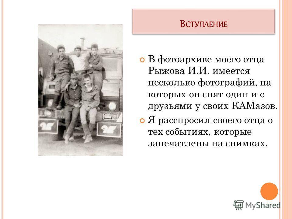 В СТУПЛЕНИЕ В фотоархиве моего отца Рыжова И.И. имеется несколько фотографий, на которых он снят один и с друзьями у своих КАМазов. Я расспросил своего отца о тех событиях, которые запечатлены на снимках.