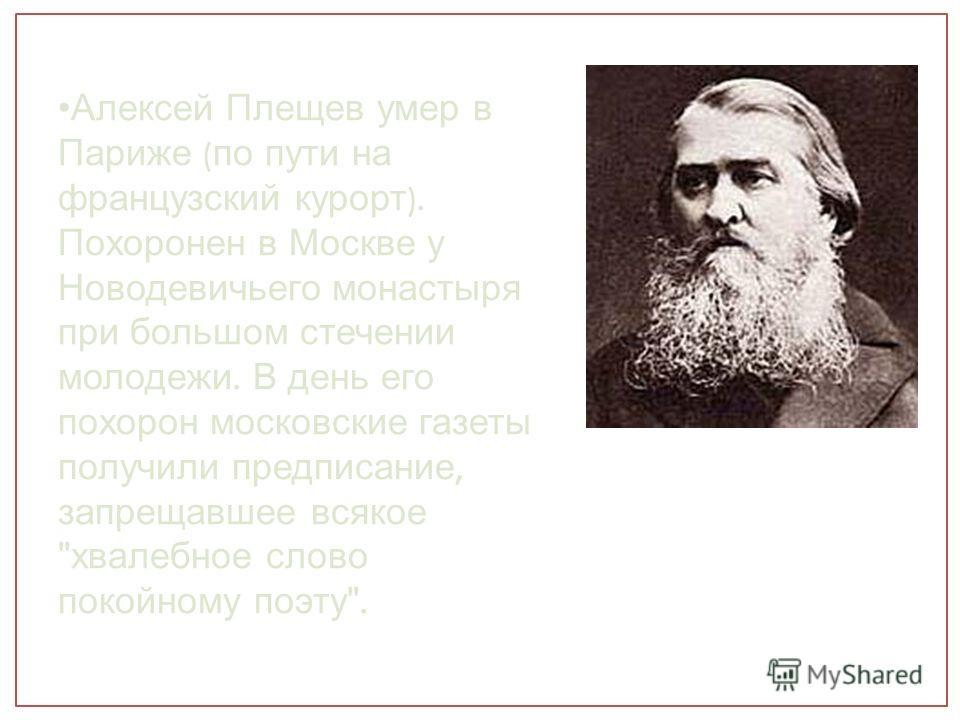 Алексей Плещев умер в Париже ( по пути на французский курорт ). Похоронен в Москве у Новодевичьего монастыря при большом стечении молодежи. В день его похорон московские газеты получили предписание, запрещавшее всякое