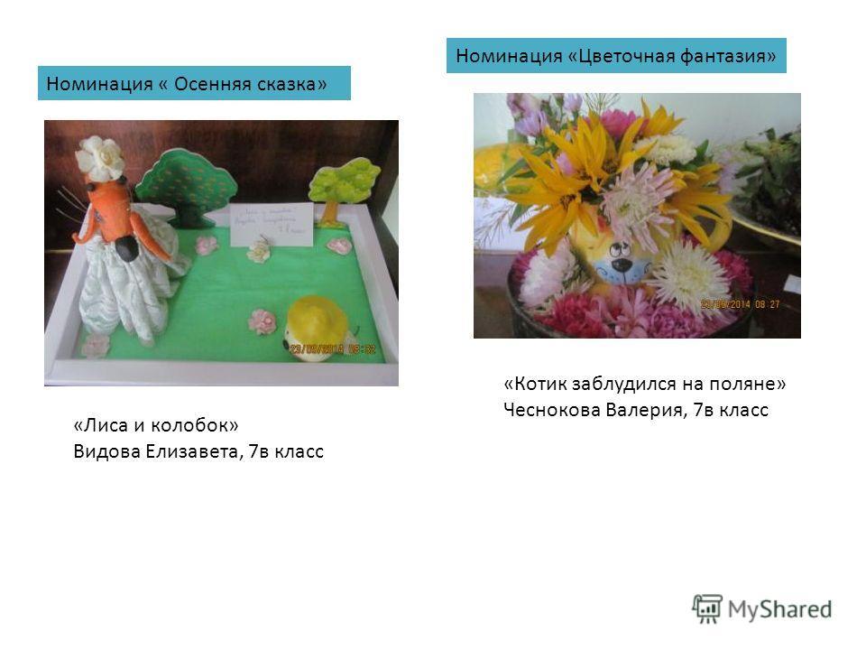 Номинация «Цветочная фантазия» Номинация « Осенняя сказка» «Лиса и колобок» Видова Елизавета, 7 в класс «Котик заблудился на поляне» Чеснокова Валерия, 7 в класс