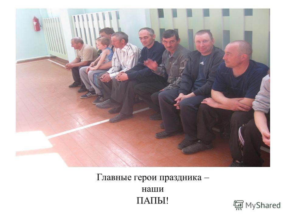 Главные герои праздника – наши ПАПЫ!