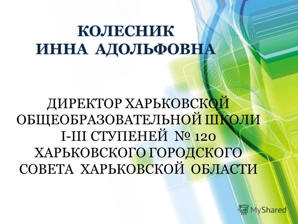 ДИРЕКТОР ХАРЬКОВСКОЙ ОБЩЕОБРАЗОВАТЕЛЬНОЙ ШКОЛИ І-ІІІ СТУПЕНЕЙ 120 ХАРЬКОВСКОГО ГОРОДСКОГО СОВЕТА ХАРЬКОВСКОЙ ОБЛАСТИ