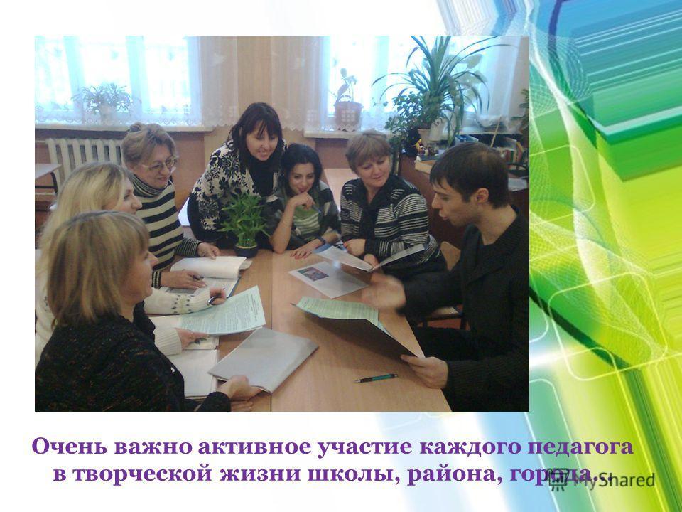 Очень важно активное участие каждого педагога в творческой жизни школы, района, города…