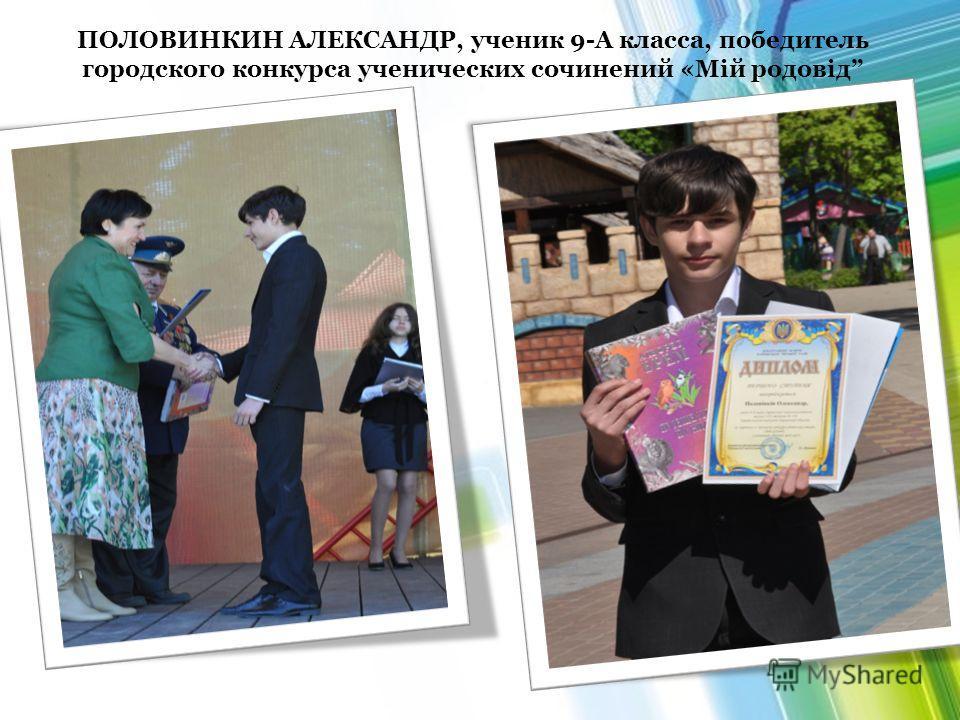 ПОЛОВИНКИН АЛЕКСАНДР, ученик 9-А класса, победитель городского конкурса ученических сочинений «Мій родовід