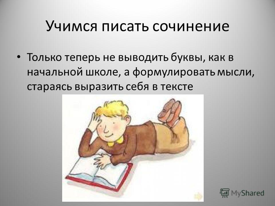 Учимся писать сочинение Только теперь не выводить буквы, как в начальной школе, а формулировать мысли, стараясь выразить себя в тексте