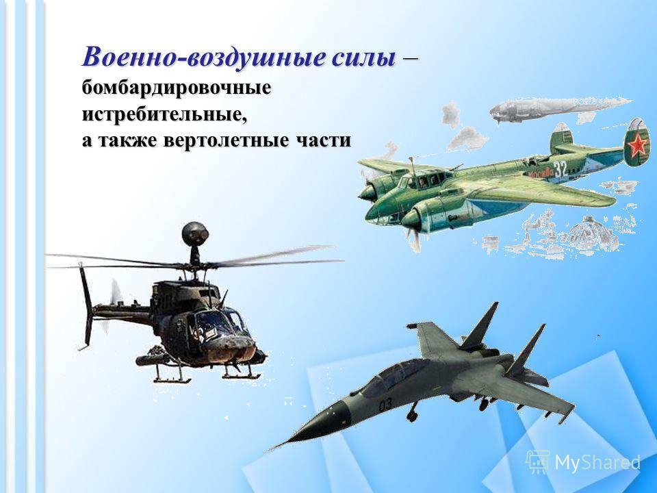 Военно-воздушные силы – бомбардировочныеистребительные, а также вертолетные части