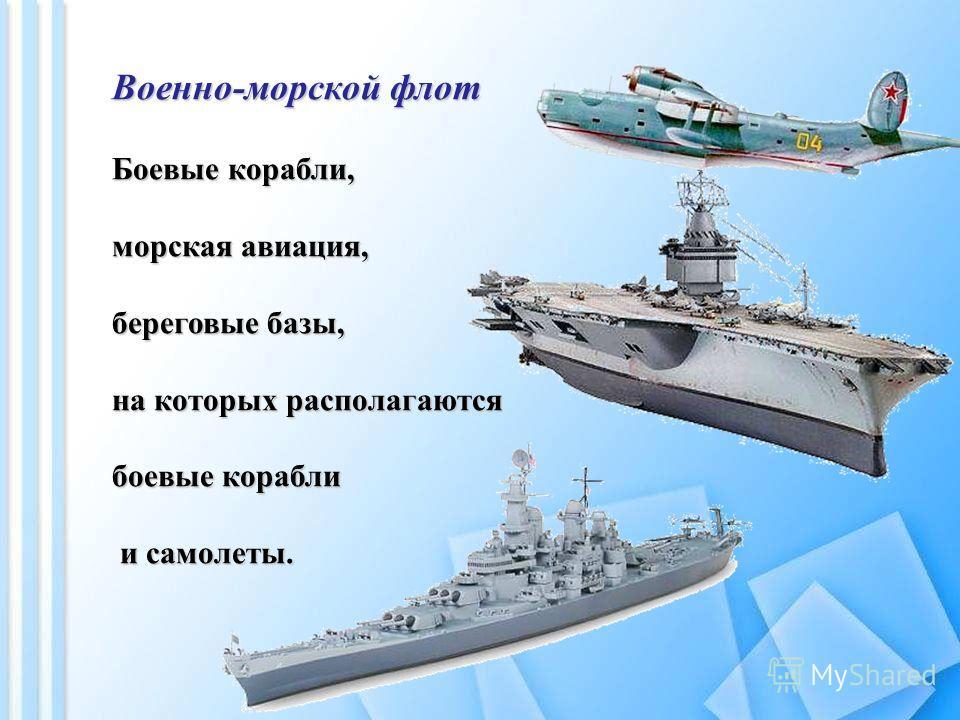 Военно-морской флот Боевые корабли, морская авиация, береговые базы, на которых располагаются боевые корабли и самолеты. и самолеты.