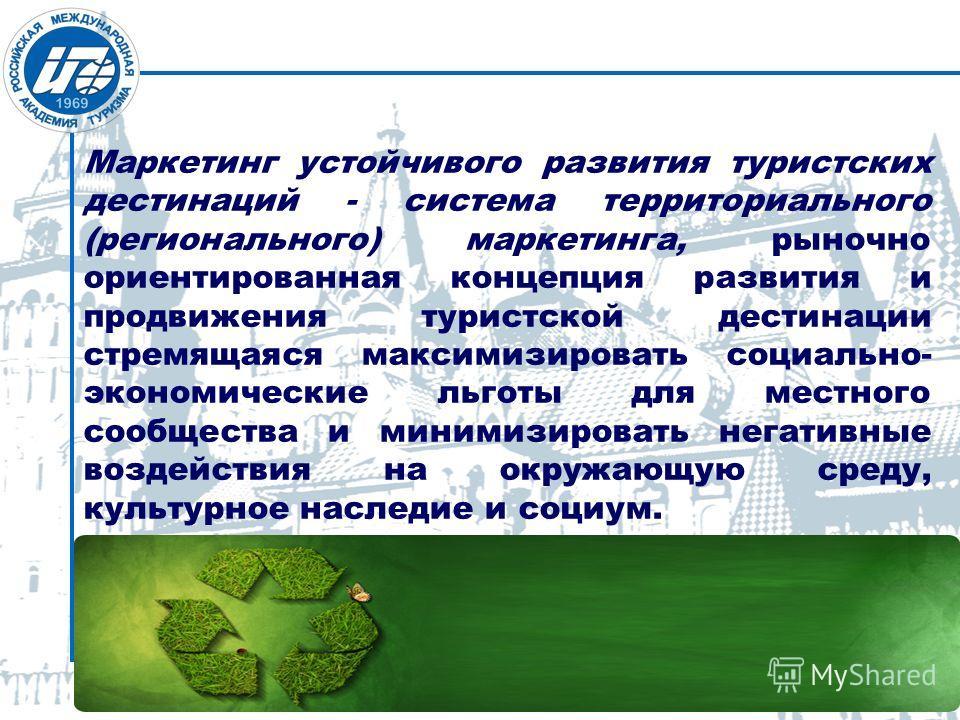 Маркетинг устойчивого развития туристских дестинаций - система территориального (регионального) маркетинга, рыночно ориентированная концепция развития и продвижения туристской дестинации стремящаяся максимизировать социально- экономические льготы для